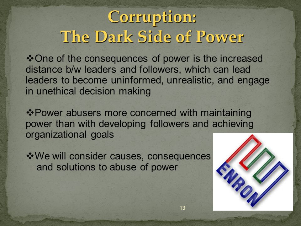 13 Corruption: The Dark Side of Power One of the consequences of power is the increased distance b/w leaders and followers, which can lead leaders to