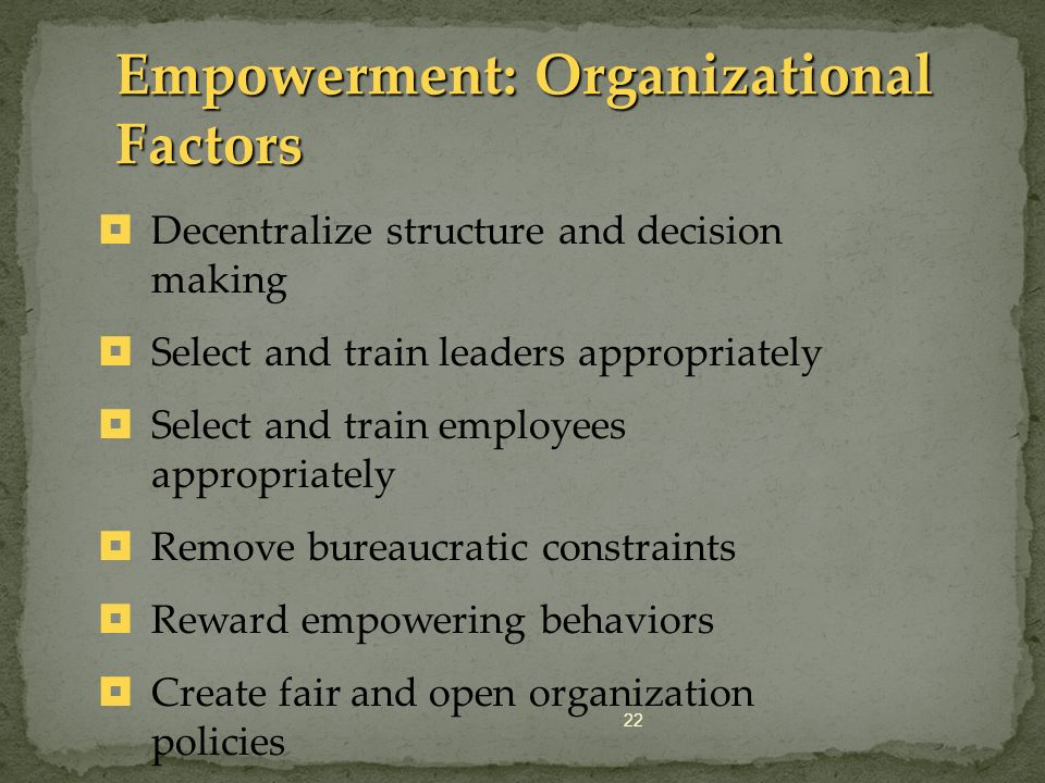 22 Empowerment: Organizational Factors Decentralize structure and decision making Select and train leaders appropriately Select and train employees ap