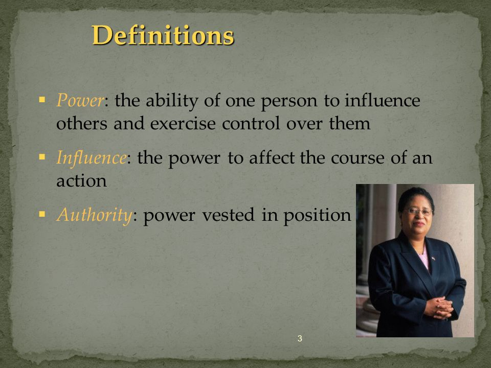 3 Definitions Power: the ability of one person to influence others and exercise control over them Influence: the power to affect the course of an acti