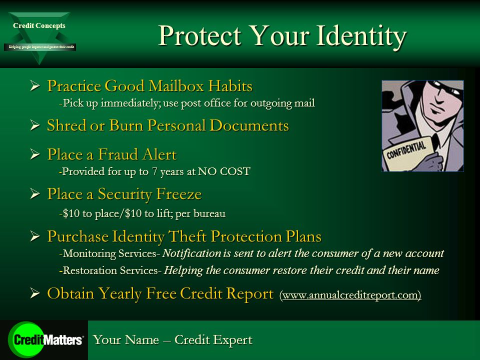 Helping people improve and protect their credit Credit Concepts Your Name – Credit Expert Protect Your Identity Practice Good Mailbox Habits Practice Good Mailbox Habits -Pick up immediately; use post office for outgoing mail Shred or Burn Personal Documents Shred or Burn Personal Documents Place a Fraud Alert Place a Fraud Alert - Provided for up to 7 years at NO COST Place a Security Freeze Place a Security Freeze -$10 to place/$10 to lift; per bureau Purchase Identity Theft Protection Plans Purchase Identity Theft Protection Plans -Monitoring Services- Notification is sent to alert the consumer of a new account - Restoration Services- Helping the consumer restore their credit and their name Obtain Yearly Free Credit Report (www.annualcreditreport.com) Obtain Yearly Free Credit Report (www.annualcreditreport.com)