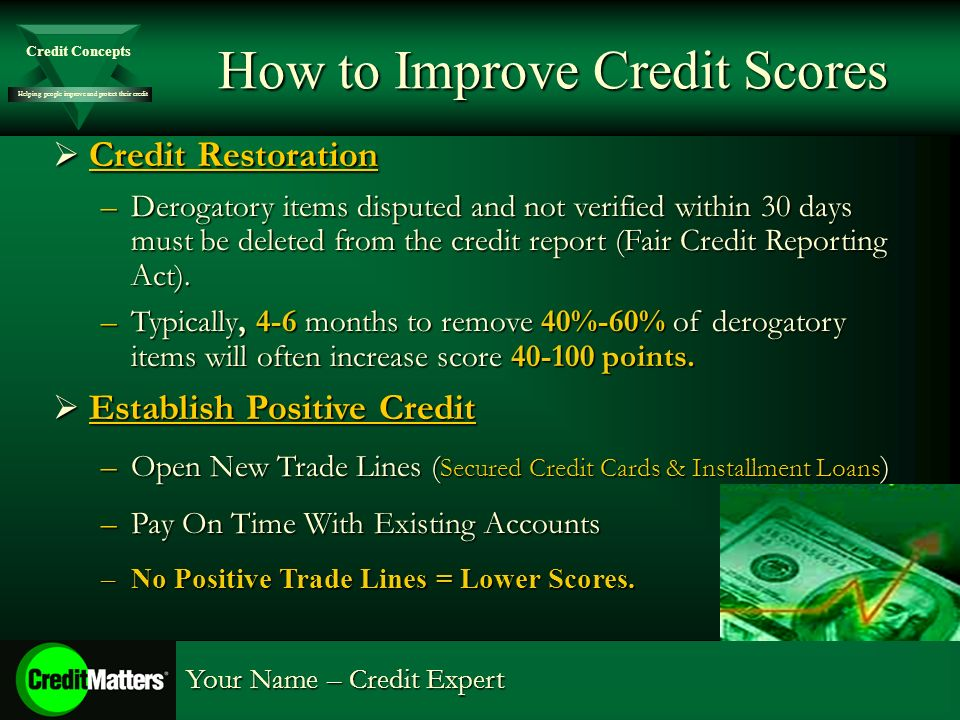 Helping people improve and protect their credit Credit Concepts Your Name – Credit Expert How to Improve Credit Scores Credit Restoration Credit Restoration –Derogatory items disputed and not verified within 30 days must be deleted from the credit report (Fair Credit Reporting Act).