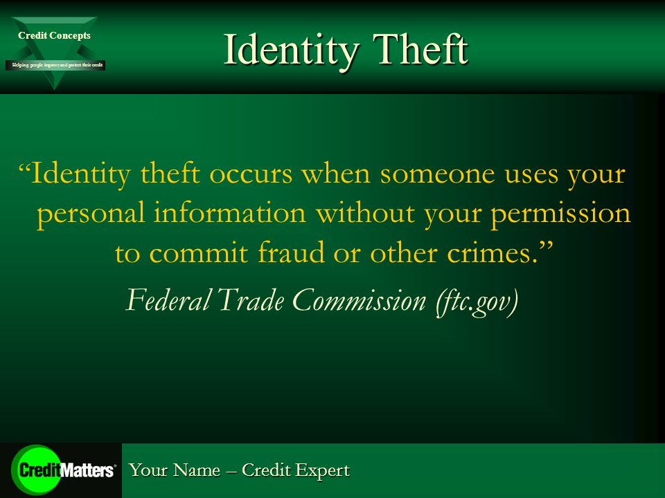 Helping people improve and protect their credit Credit Concepts Your Name – Credit Expert Identity Theft Identity theft occurs when someone uses your personal information without your permission to commit fraud or other crimes.