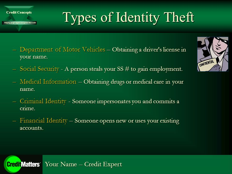 Helping people improve and protect their credit Credit Concepts Your Name – Credit Expert Types of Identity Theft –Department of Motor Vehicles – Obta