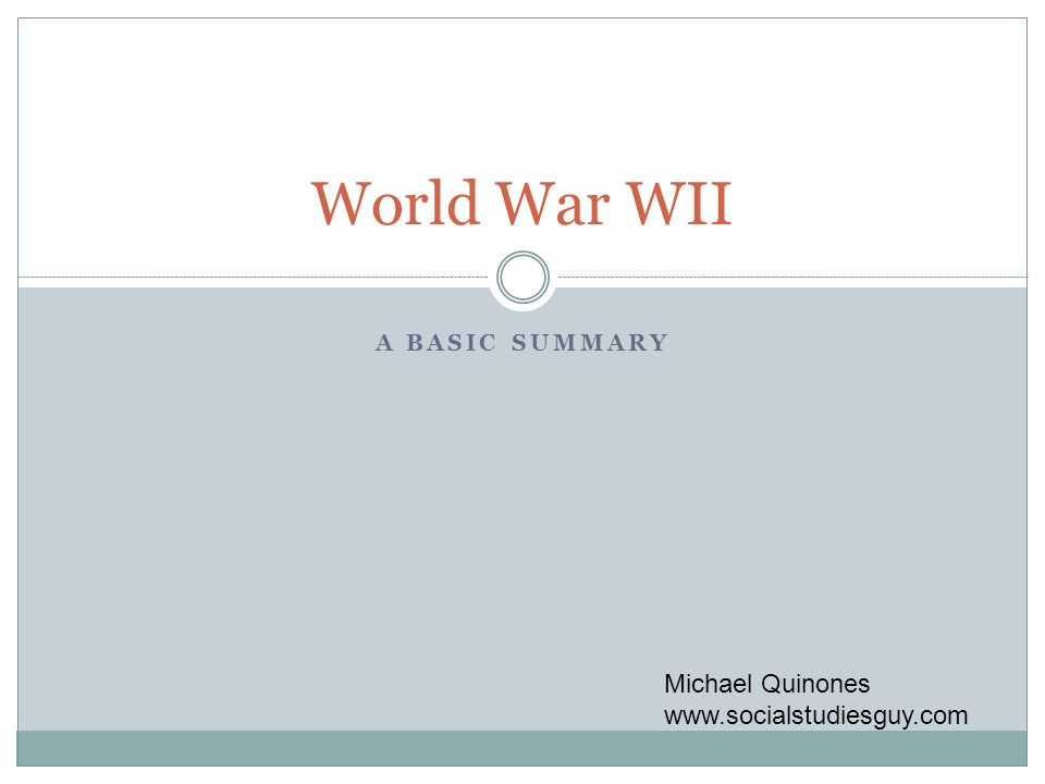 A BASIC SUMMARY World War WII Michael Quinones www.socialstudiesguy.com