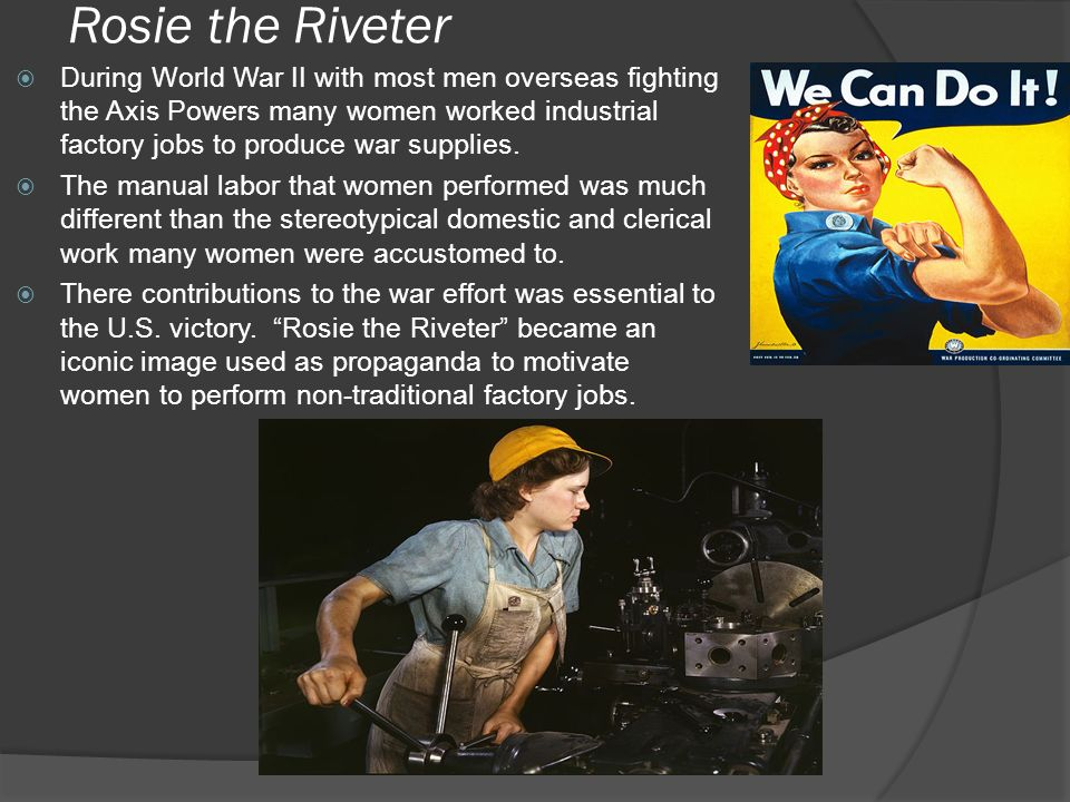 Rosie the Riveter During World War II with most men overseas fighting the Axis Powers many women worked industrial factory jobs to produce war supplies.
