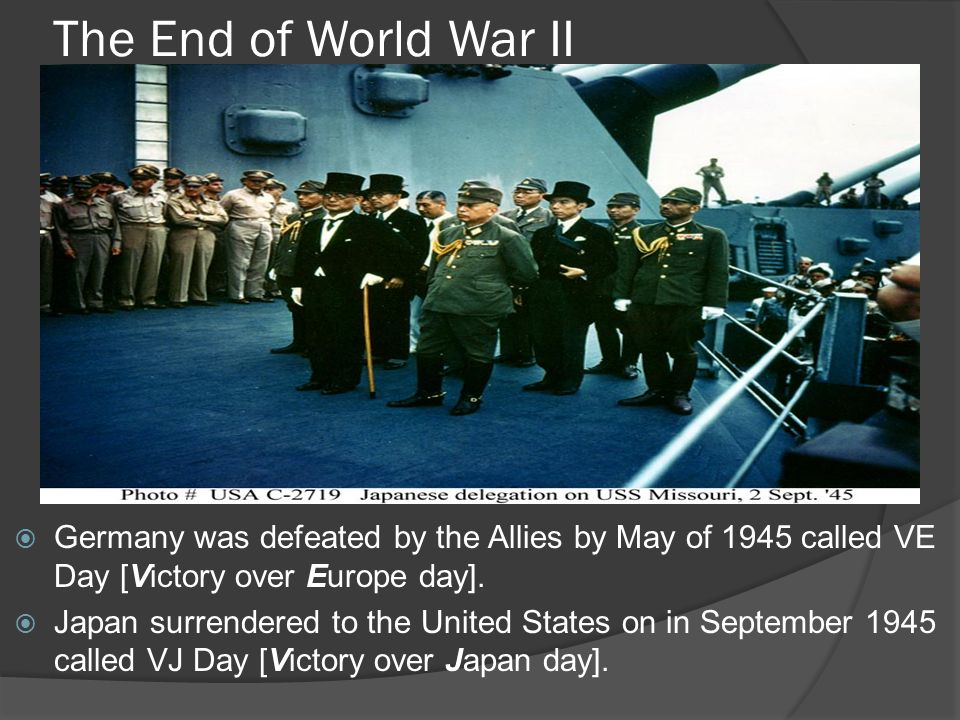 The End of World War II Germany was defeated by the Allies by May of 1945 called VE Day [Victory over Europe day].
