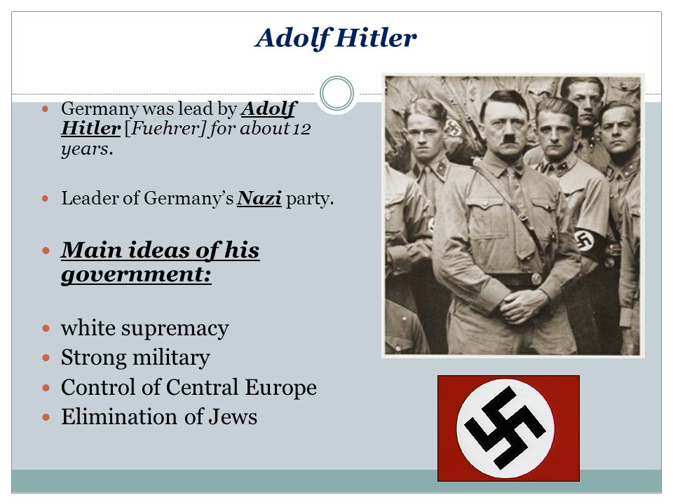 Adolf Hitler Germany was lead by Adolf Hitler [Fuehrer] for about 12 years.