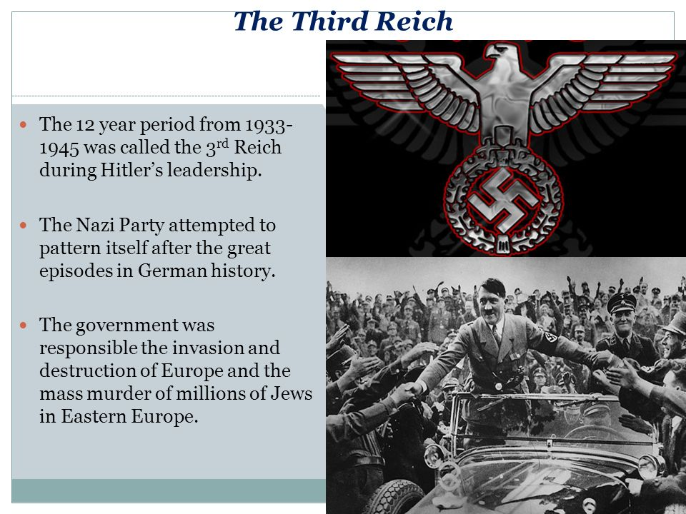 The Third Reich The 12 year period from 1933- 1945 was called the 3 rd Reich during Hitlers leadership.