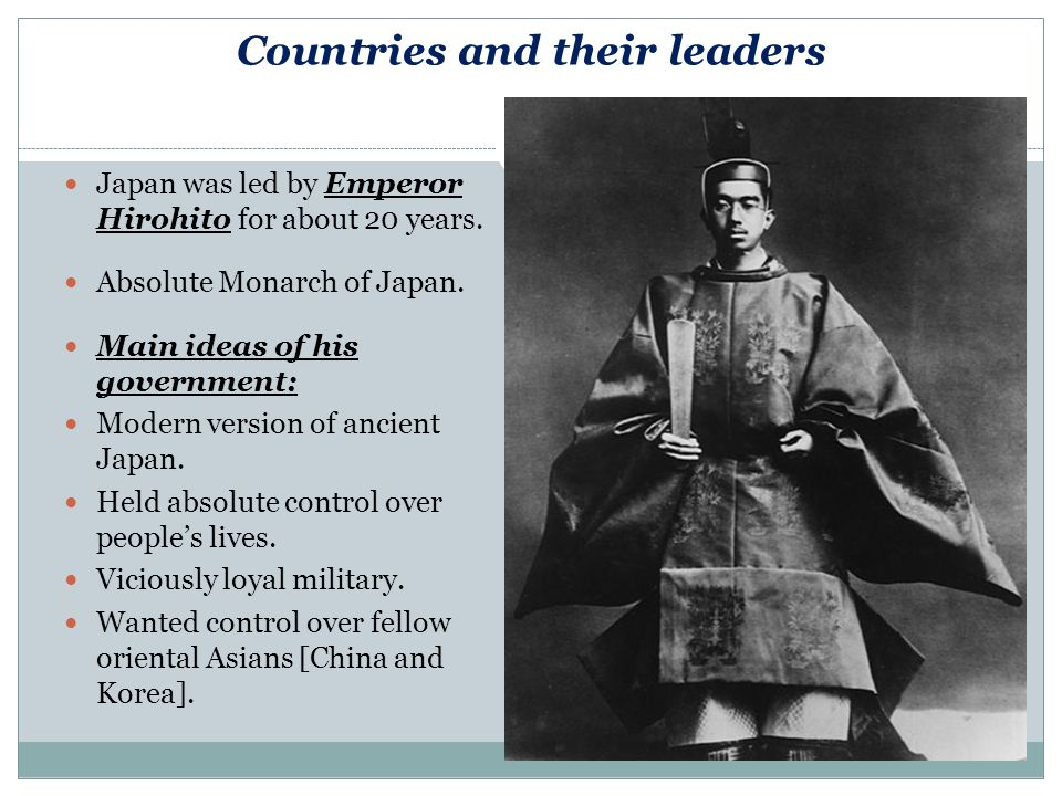 Countries and their leaders Japan was led by Emperor Hirohito for about 20 years.