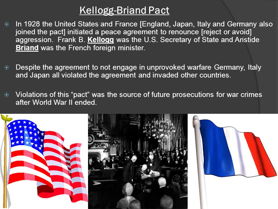 Kellogg-Briand Pact In 1928 the United States and France [England, Japan, Italy and Germany also joined the pact] initiated a peace agreement to renounce [reject or avoid] aggression.