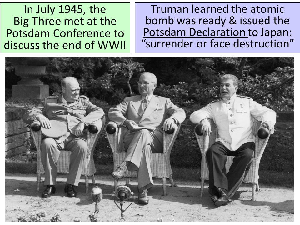 In July 1945, the Big Three met at the Potsdam Conference to discuss the end of WWII Truman learned the atomic bomb was ready & issued the Potsdam Dec