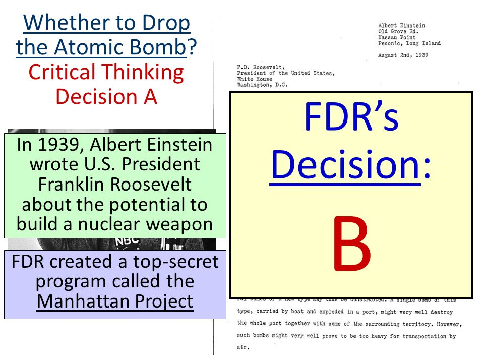 Whether to Drop the Atomic Bomb? Critical Thinking Decision A FDRs Decision: B In 1939, Albert Einstein wrote U.S. President Franklin Roosevelt about