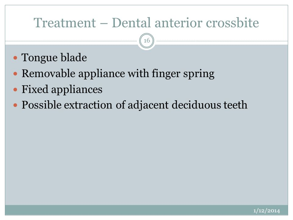 Treatment – Dental anterior crossbite Tongue blade Removable appliance with finger spring Fixed appliances Possible extraction of adjacent deciduous t