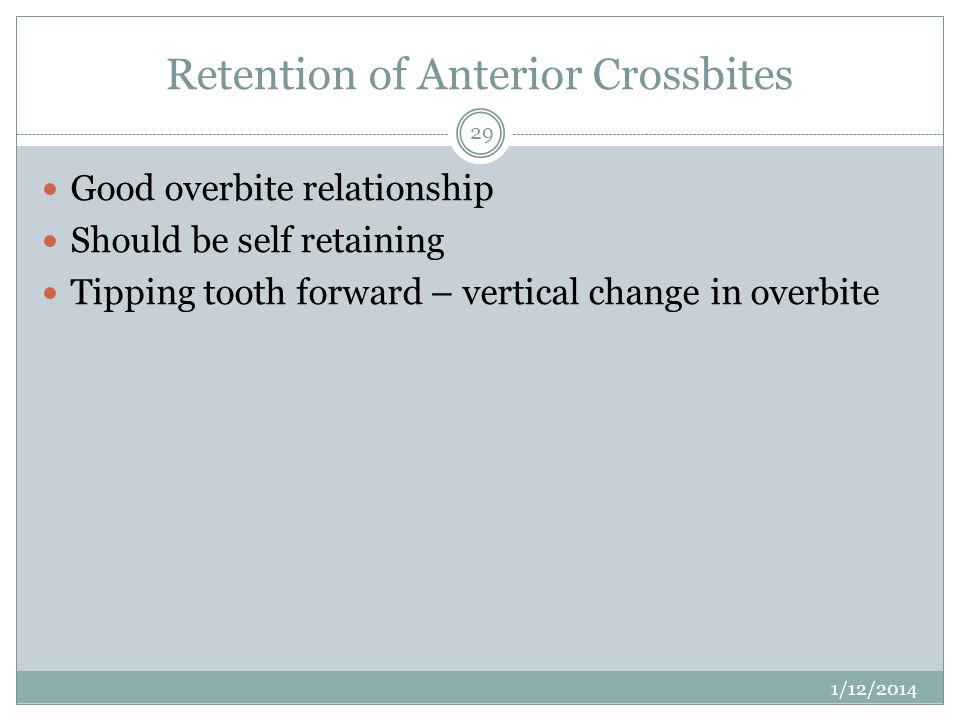 Retention of Anterior Crossbites Good overbite relationship Should be self retaining Tipping tooth forward – vertical change in overbite 1/12/2014 29