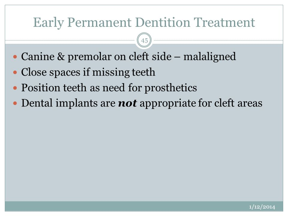 Early Permanent Dentition Treatment Canine & premolar on cleft side – malaligned Close spaces if missing teeth Position teeth as need for prosthetics