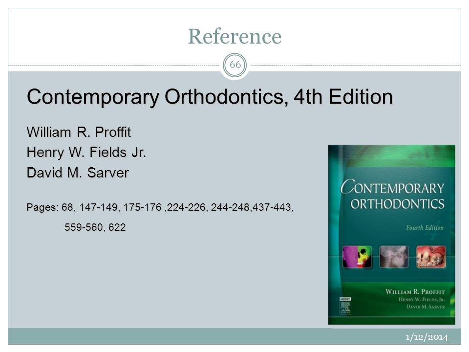 Reference 1/12/2014 66 Contemporary Orthodontics, 4th Edition William R. Proffit Henry W. Fields Jr. David M. Sarver Pages: 68, 147-149, 175-176,224-2