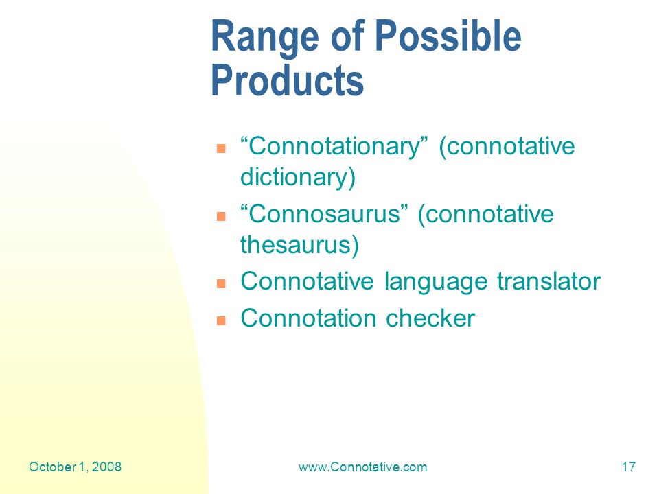 October 1, 2008www.Connotative.com17 Range of Possible Products Connotationary (connotative dictionary) Connosaurus (connotative thesaurus) Connotative language translator Connotation checker