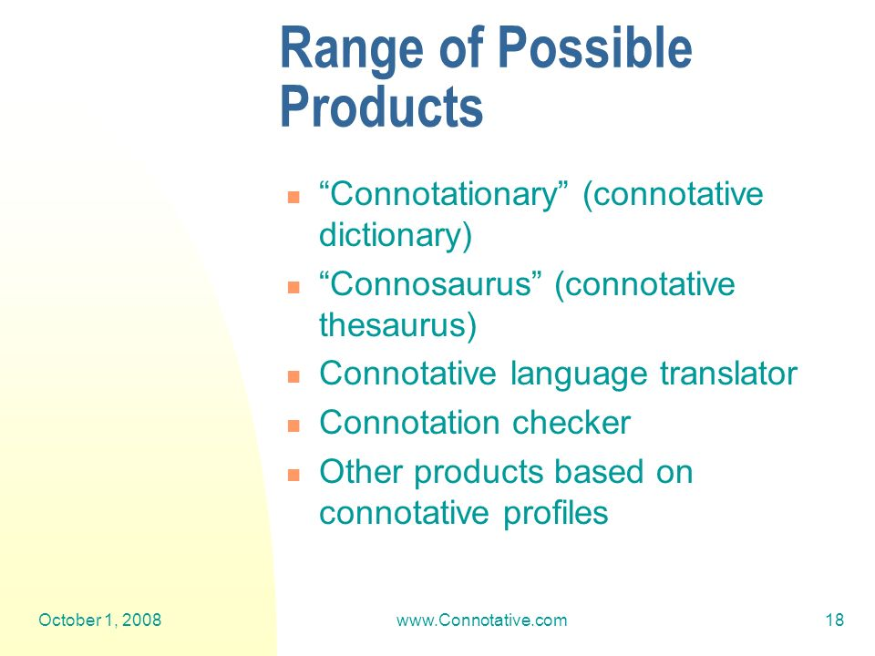 October 1, 2008www.Connotative.com18 Range of Possible Products Connotationary (connotative dictionary) Connosaurus (connotative thesaurus) Connotative language translator Connotation checker Other products based on connotative profiles