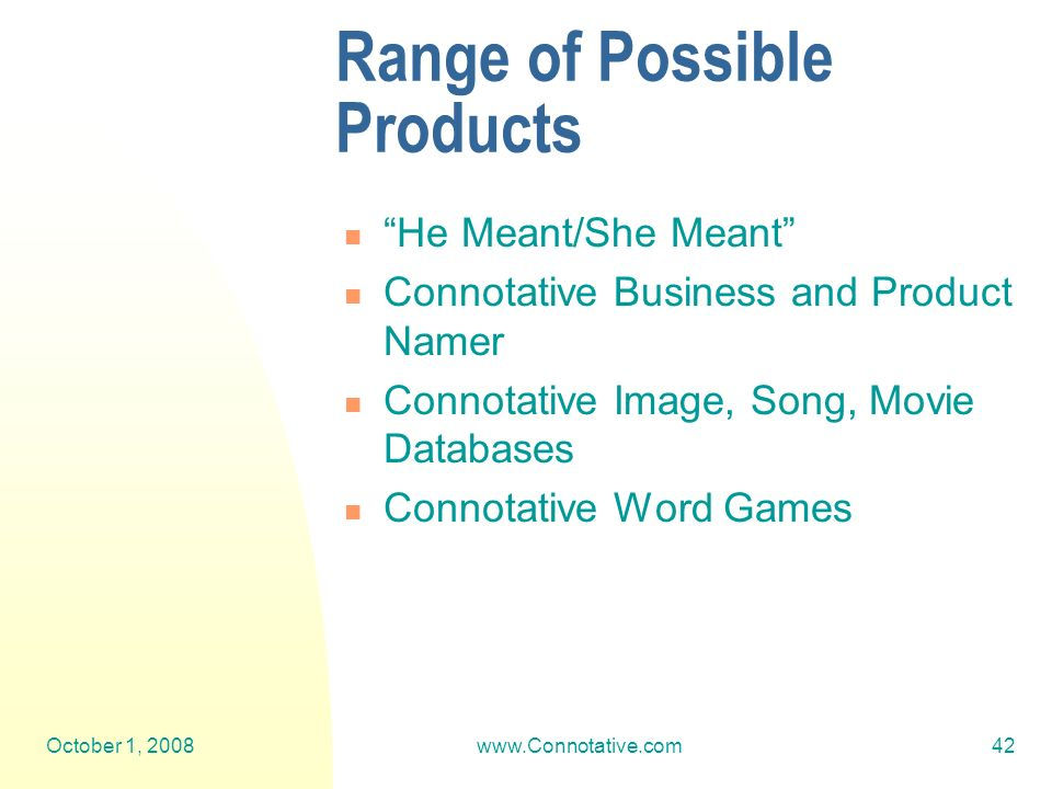 October 1, 2008www.Connotative.com42 Range of Possible Products He Meant/She Meant Connotative Business and Product Namer Connotative Image, Song, Movie Databases Connotative Word Games