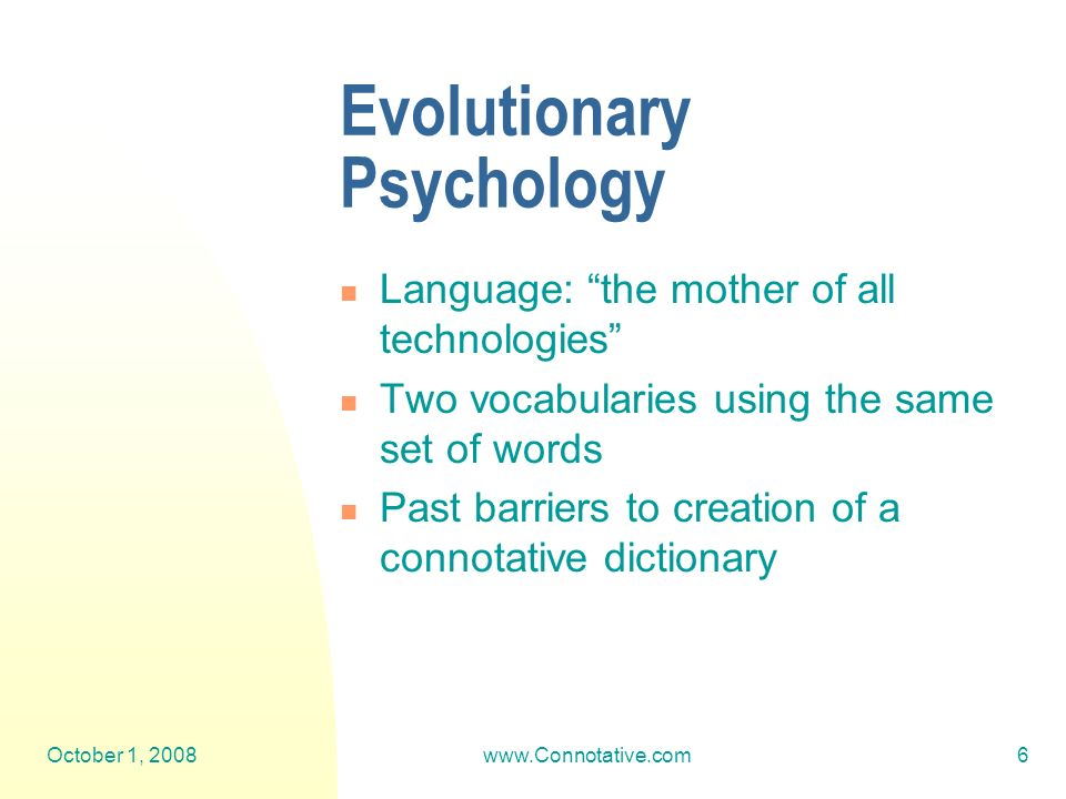 October 1, 2008www.Connotative.com6 Evolutionary Psychology Language: the mother of all technologies Two vocabularies using the same set of words Past barriers to creation of a connotative dictionary