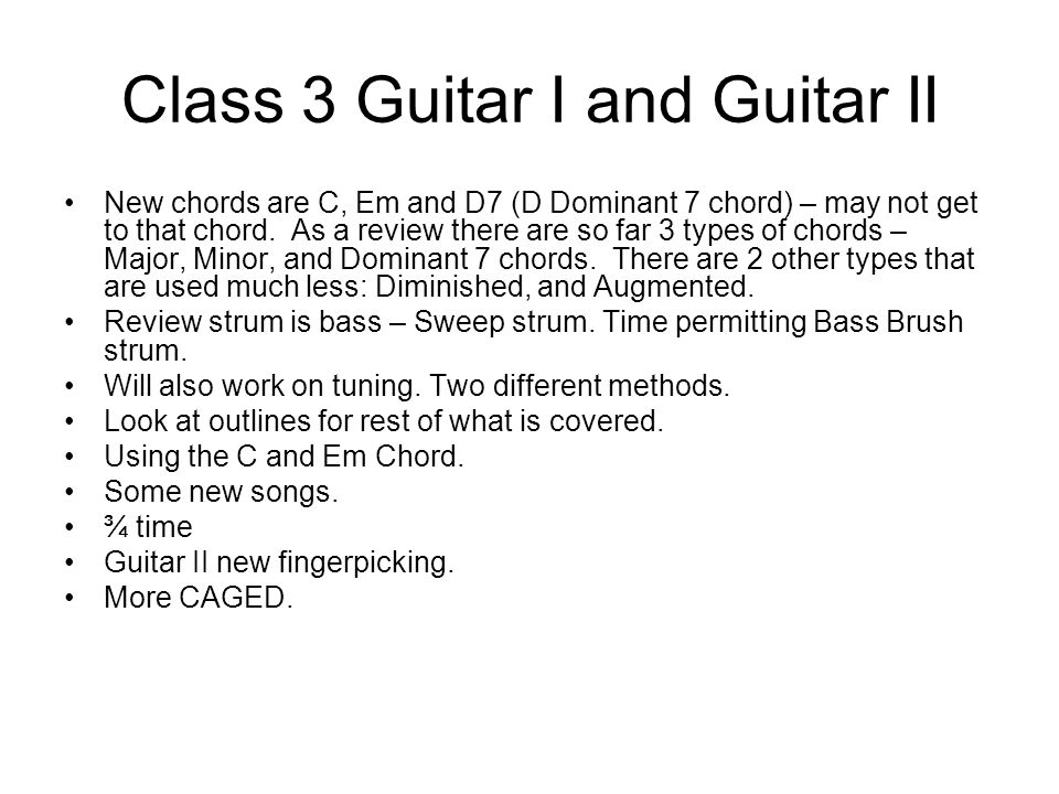 Class 3 Guitar I and Guitar II New chords are C, Em and D7 (D Dominant 7 chord) – may not get to that chord.