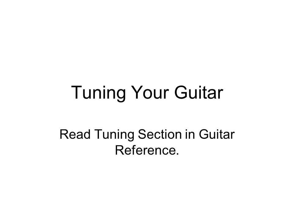 Tuning Your Guitar Read Tuning Section in Guitar Reference.