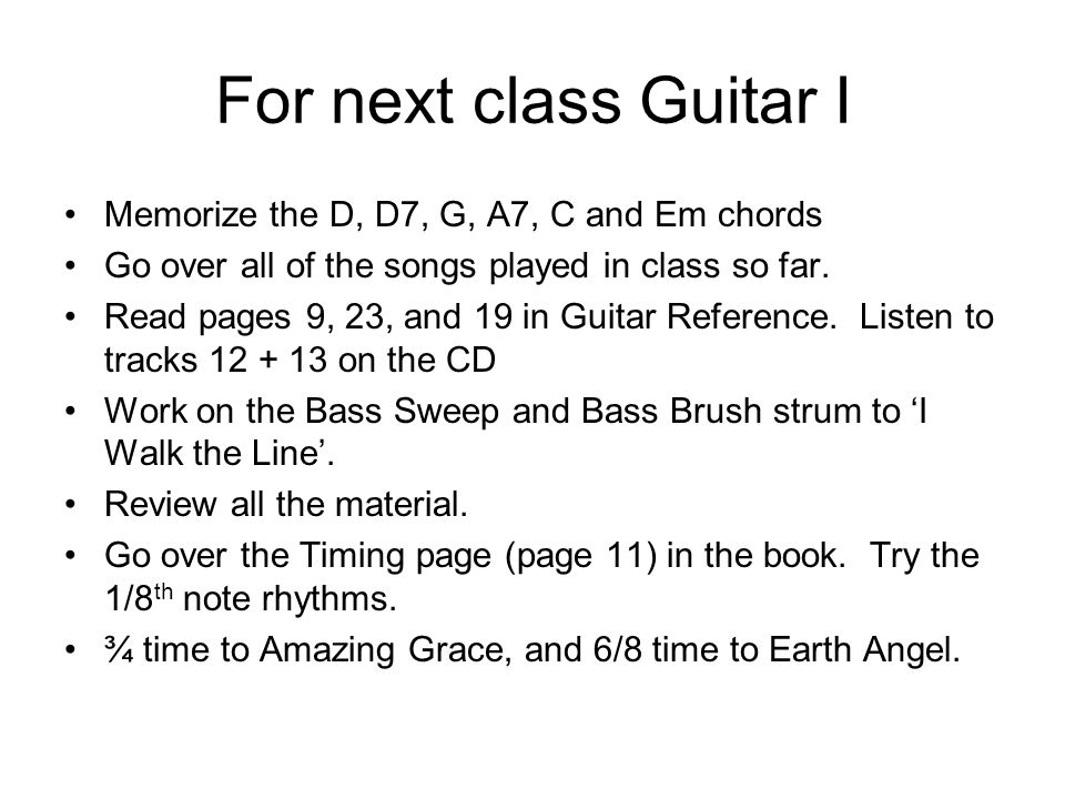 For next class Guitar I Memorize the D, D7, G, A7, C and Em chords Go over all of the songs played in class so far.