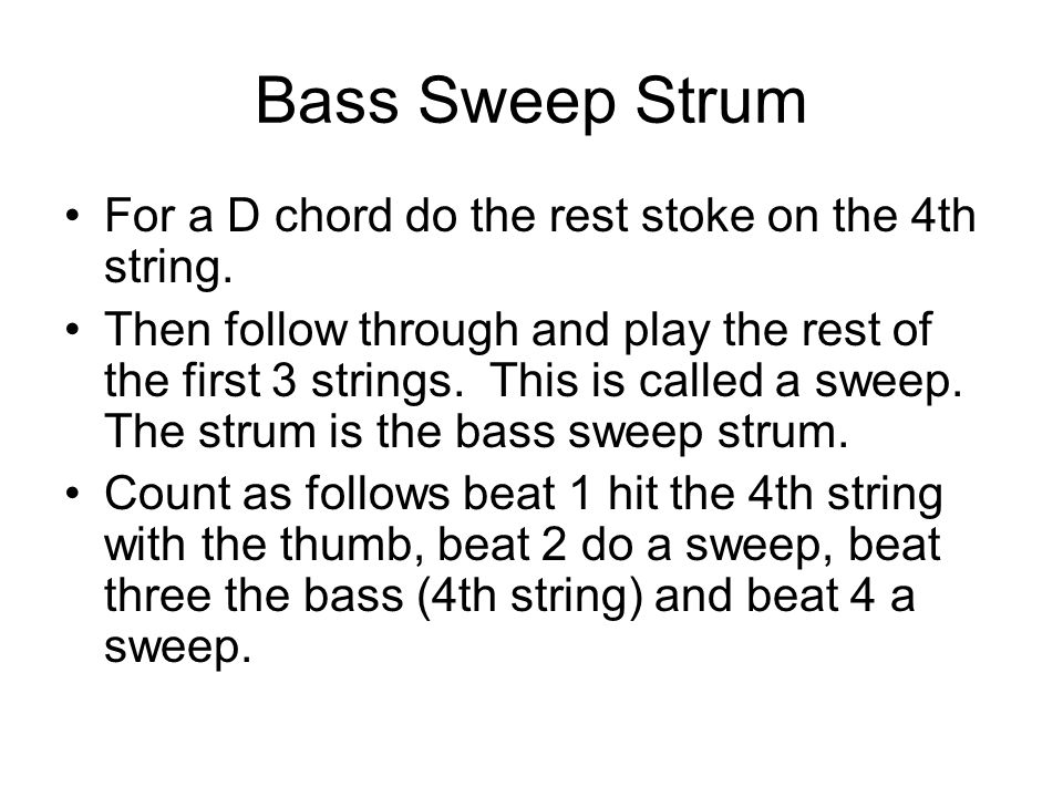 Bass Sweep Strum For a D chord do the rest stoke on the 4th string. Then follow through and play the rest of the first 3 strings. This is called a swe
