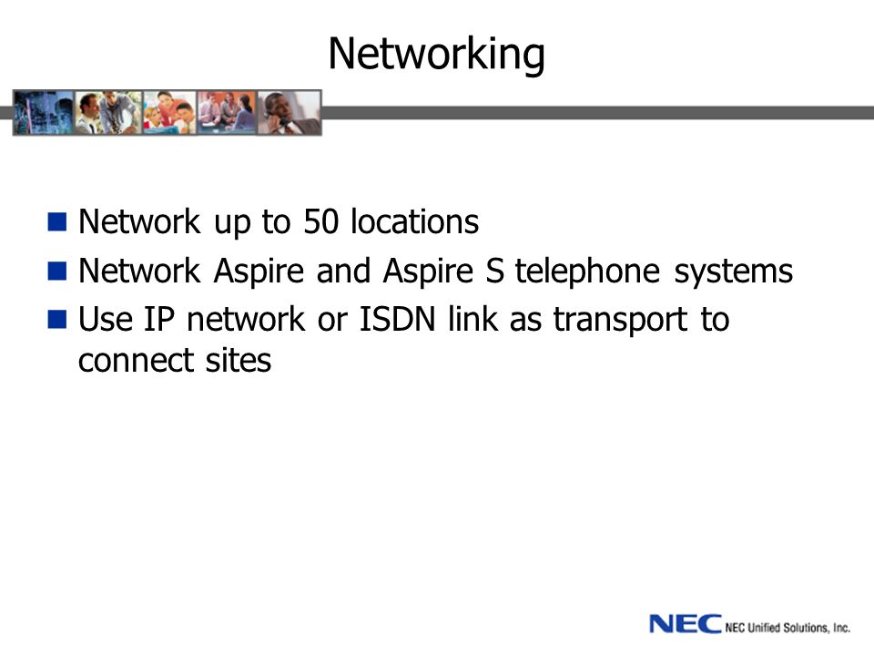Networking Network up to 50 locations Network Aspire and Aspire S telephone systems Use IP network or ISDN link as transport to connect sites