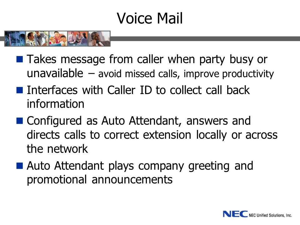 Voice Mail Takes message from caller when party busy or unavailable – avoid missed calls, improve productivity Interfaces with Caller ID to collect call back information Configured as Auto Attendant, answers and directs calls to correct extension locally or across the network Auto Attendant plays company greeting and promotional announcements