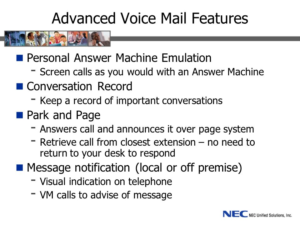 Advanced Voice Mail Features Personal Answer Machine Emulation - Screen calls as you would with an Answer Machine Conversation Record - Keep a record of important conversations Park and Page - Answers call and announces it over page system - Retrieve call from closest extension – no need to return to your desk to respond Message notification (local or off premise) - Visual indication on telephone - VM calls to advise of message
