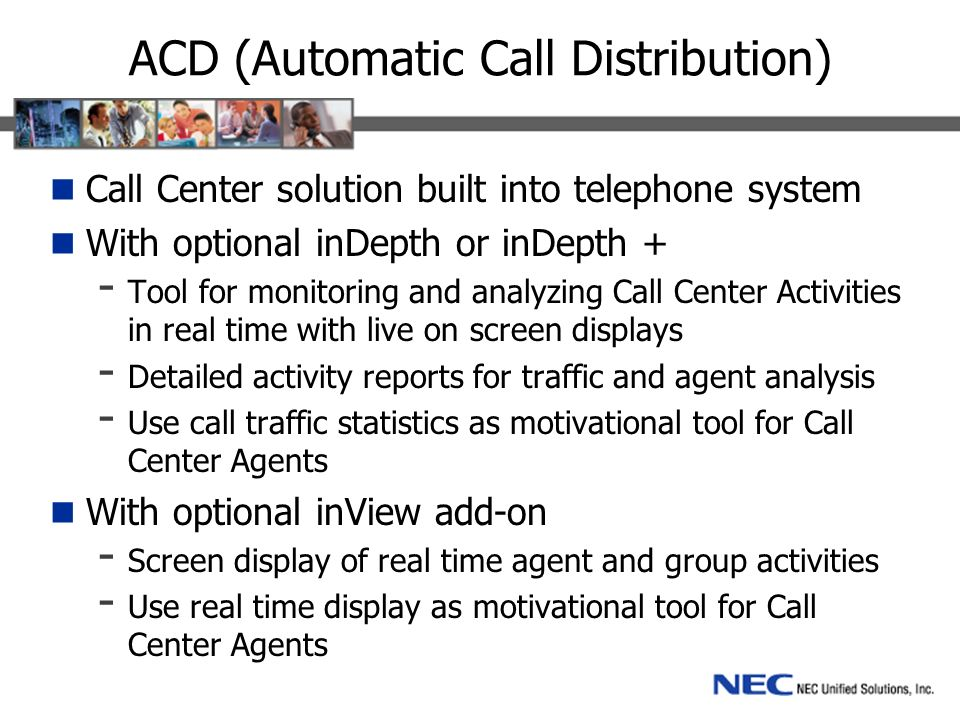 ACD (Automatic Call Distribution) Call Center solution built into telephone system With optional inDepth or inDepth + - Tool for monitoring and analyzing Call Center Activities in real time with live on screen displays - Detailed activity reports for traffic and agent analysis - Use call traffic statistics as motivational tool for Call Center Agents With optional inView add-on - Screen display of real time agent and group activities - Use real time display as motivational tool for Call Center Agents