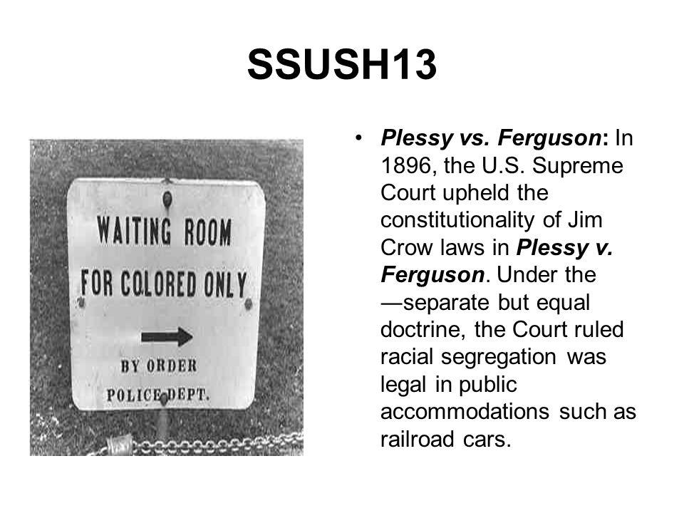 SSUSH13 Plessy vs. Ferguson: In 1896, the U.S. Supreme Court upheld the constitutionality of Jim Crow laws in Plessy v. Ferguson. Under the separate b