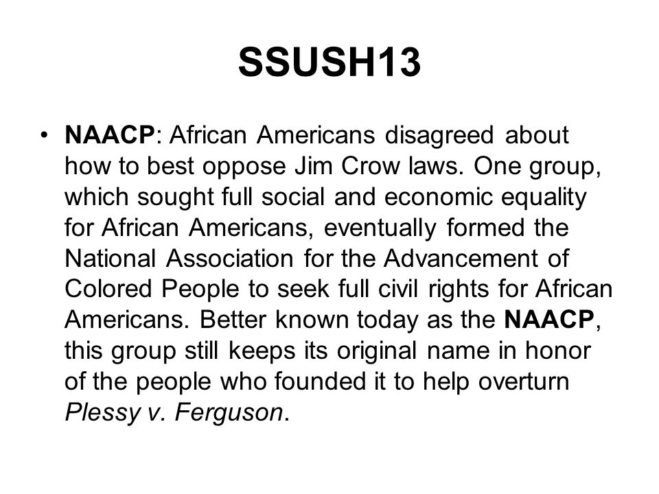 NAACP: African Americans disagreed about how to best oppose Jim Crow laws. One group, which sought full social and economic equality for African Ameri