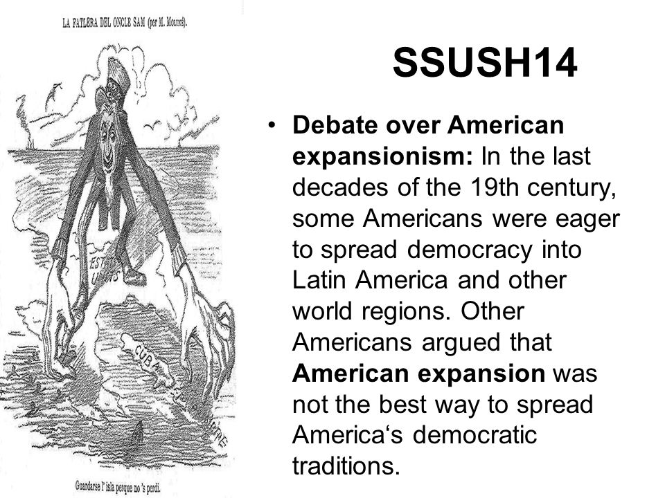 SSUSH14 Debate over American expansionism: In the last decades of the 19th century, some Americans were eager to spread democracy into Latin America a