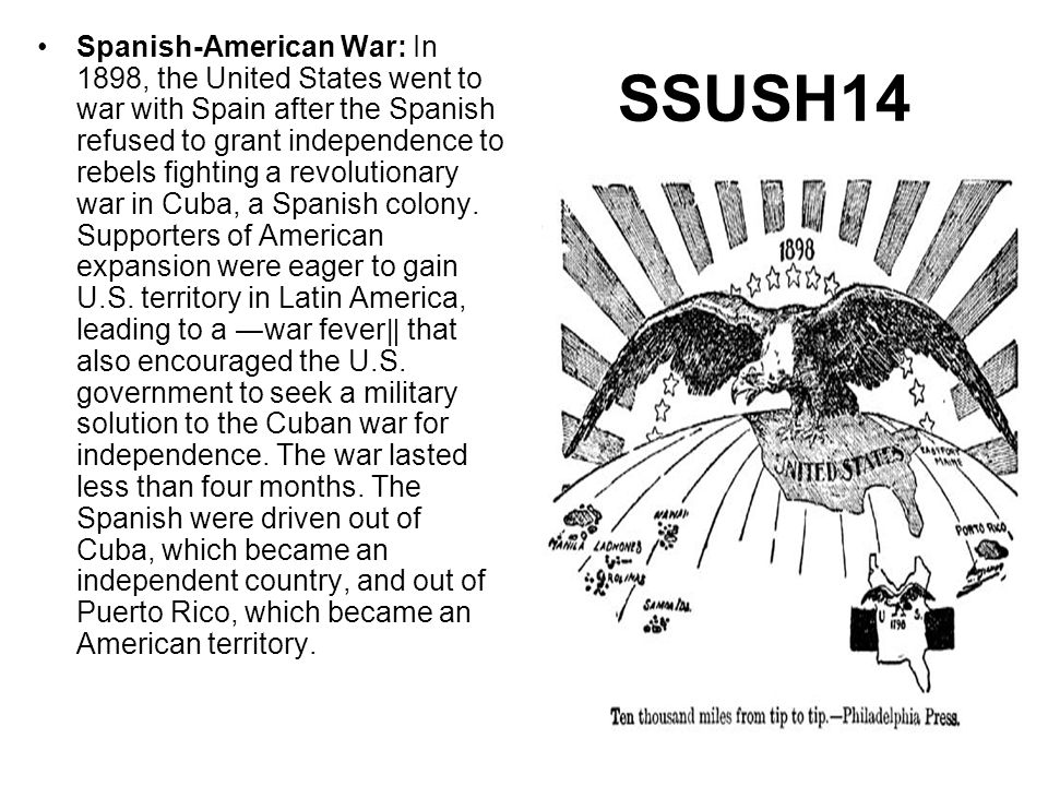 SSUSH14 Spanish-American War: In 1898, the United States went to war with Spain after the Spanish refused to grant independence to rebels fighting a r