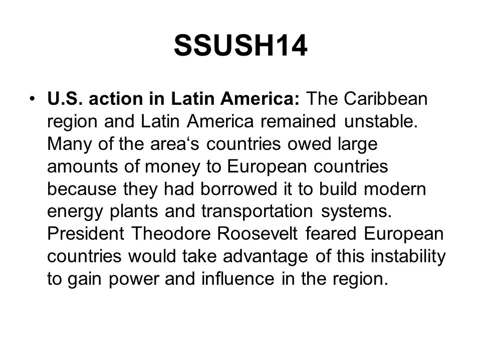 SSUSH14 U.S. action in Latin America: The Caribbean region and Latin America remained unstable. Many of the areas countries owed large amounts of mone