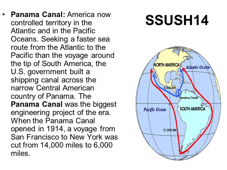 SSUSH14 Panama Canal: America now controlled territory in the Atlantic and in the Pacific Oceans. Seeking a faster sea route from the Atlantic to the