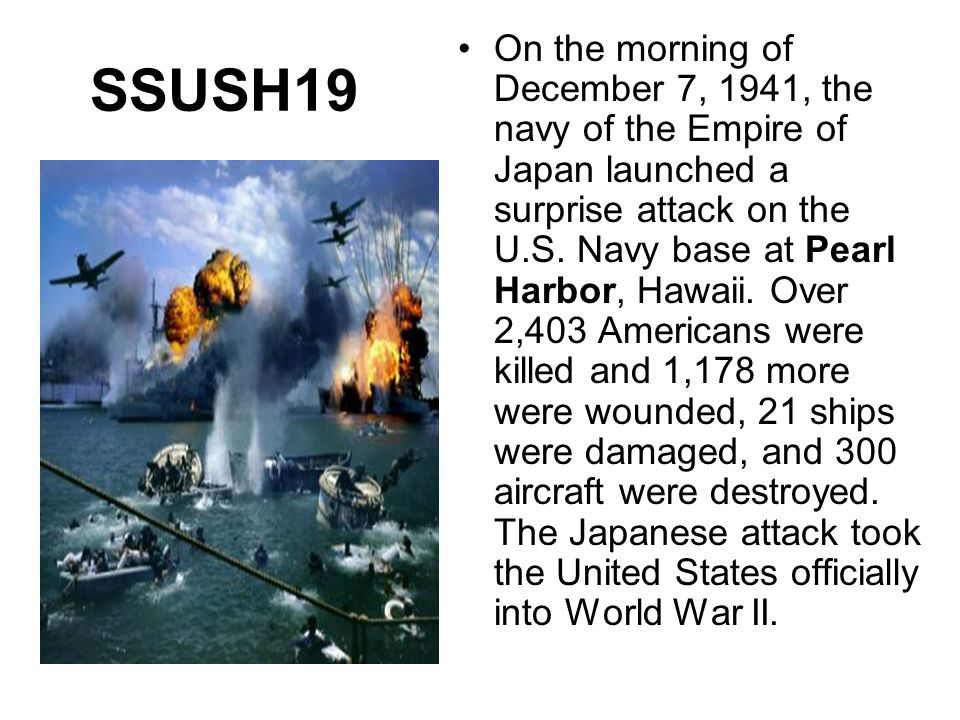 SSUSH19 On the morning of December 7, 1941, the navy of the Empire of Japan launched a surprise attack on the U.S. Navy base at Pearl Harbor, Hawaii.