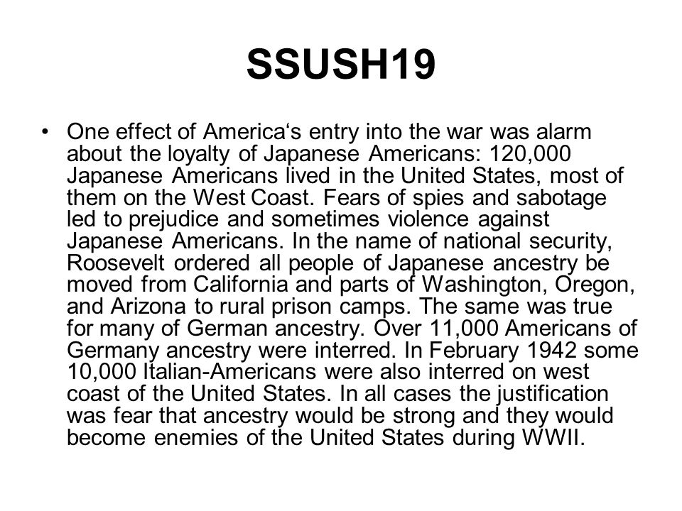 SSUSH19 One effect of Americas entry into the war was alarm about the loyalty of Japanese Americans: 120,000 Japanese Americans lived in the United St