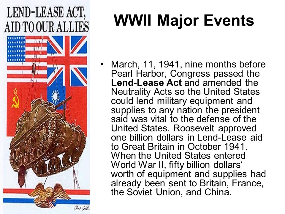WWII Major Events March, 11, 1941, nine months before Pearl Harbor, Congress passed the Lend-Lease Act and amended the Neutrality Acts so the United S