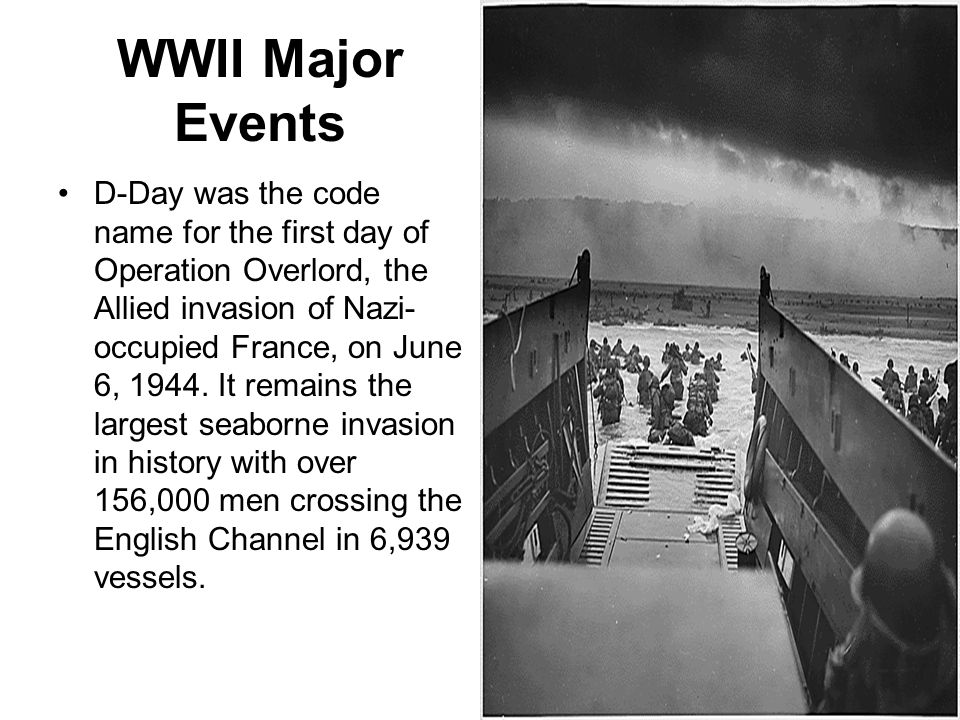 WWII Major Events D-Day was the code name for the first day of Operation Overlord, the Allied invasion of Nazi- occupied France, on June 6, 1944. It r