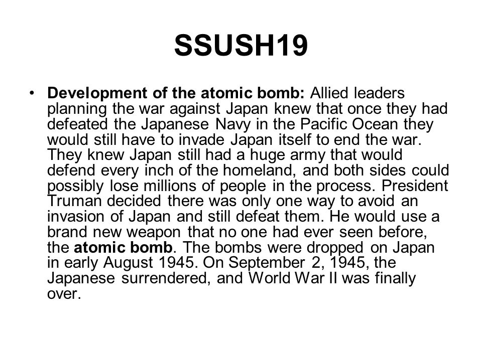 SSUSH19 Development of the atomic bomb: Allied leaders planning the war against Japan knew that once they had defeated the Japanese Navy in the Pacifi
