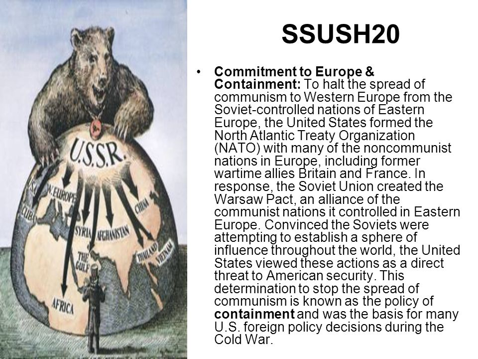 Commitment to Europe & Containment: To halt the spread of communism to Western Europe from the Soviet-controlled nations of Eastern Europe, the United