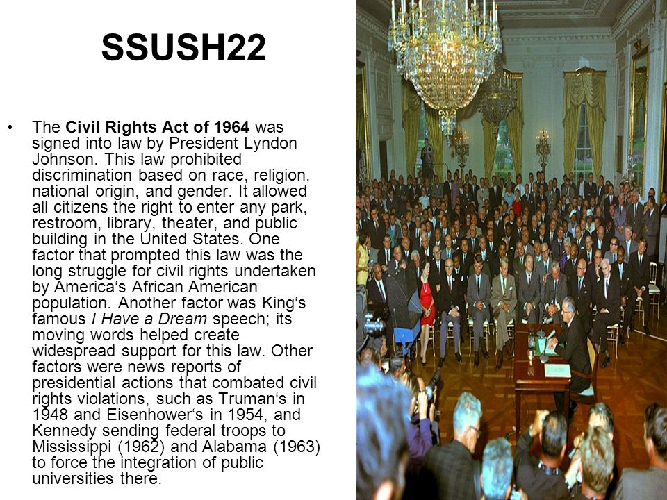SSUSH22 The Civil Rights Act of 1964 was signed into law by President Lyndon Johnson. This law prohibited discrimination based on race, religion, nati