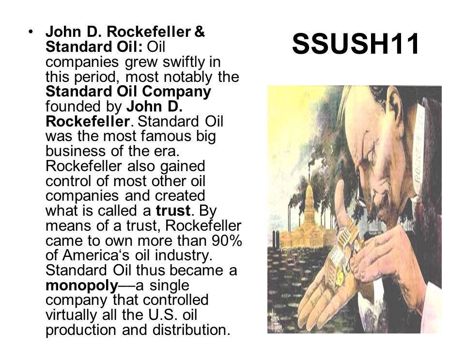 SSUSH11 John D. Rockefeller & Standard Oil: Oil companies grew swiftly in this period, most notably the Standard Oil Company founded by John D. Rockef
