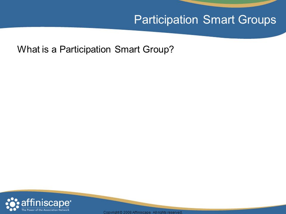 Copyright © 2008 Affiniscape. All rights reserved. Participation Smart Groups What is a Participation Smart Group?