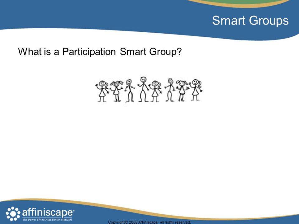 Copyright © 2008 Affiniscape. All rights reserved. Smart Groups What is a Participation Smart Group?