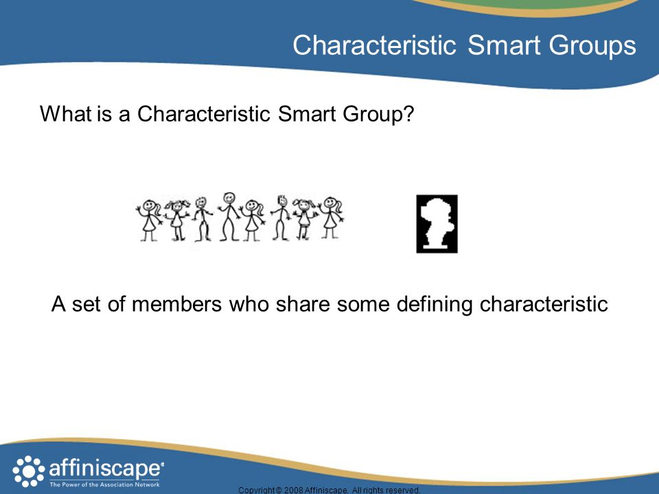 Copyright © 2008 Affiniscape. All rights reserved. Characteristic Smart Groups What is a Characteristic Smart Group? A set of members who share some d