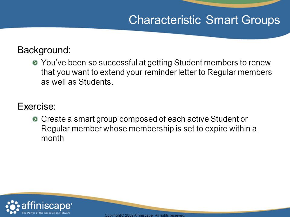 Copyright © 2008 Affiniscape. All rights reserved. Characteristic Smart Groups Background: Youve been so successful at getting Student members to rene